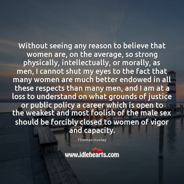 Without seeing any reason to believe that women are, on the average, Thomas Huxley Picture Quote