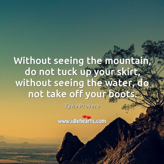 Without seeing the mountain, do not tuck up your skirt, without seeing the water, do not take off your boots. Tywa Proverbs Image
