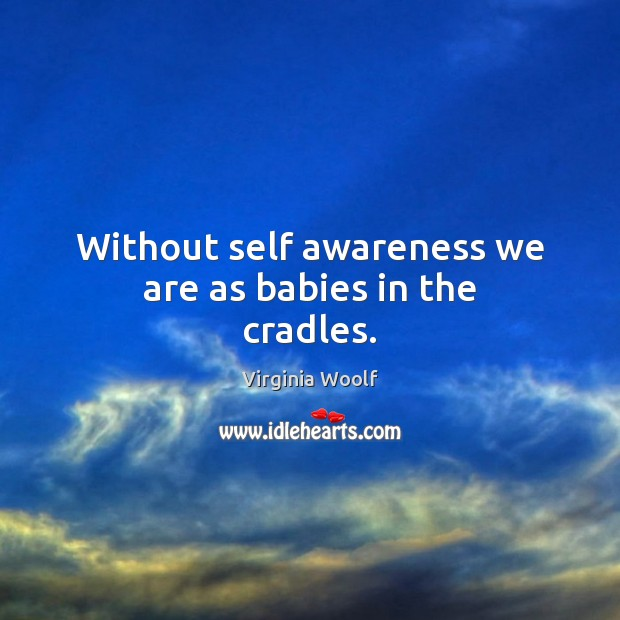 Without self awareness we are as babies in the cradles. Image