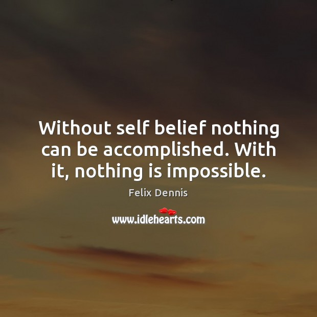 Without self belief nothing can be accomplished. With it, nothing is impossible. Image