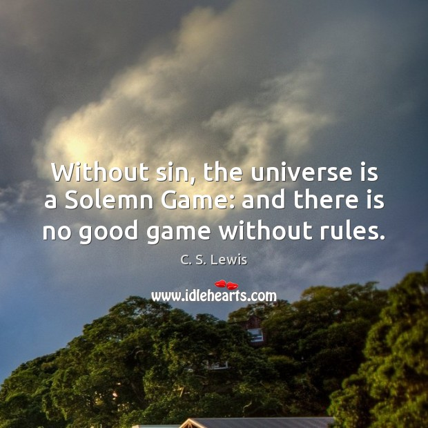 Without sin, the universe is a Solemn Game: and there is no good game without rules. Image