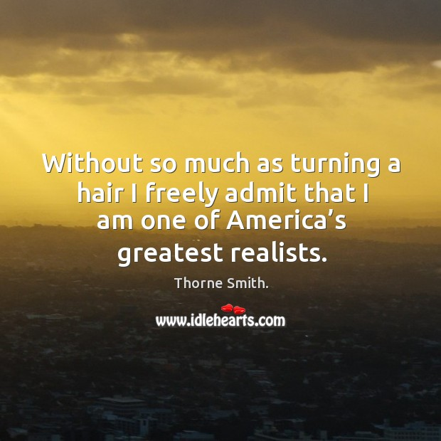 Without so much as turning a hair I freely admit that I am one of america's greatest realists. Image