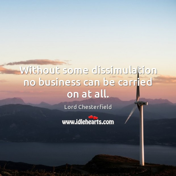 Without some dissimulation no business can be carried on at all. Lord Chesterfield Picture Quote