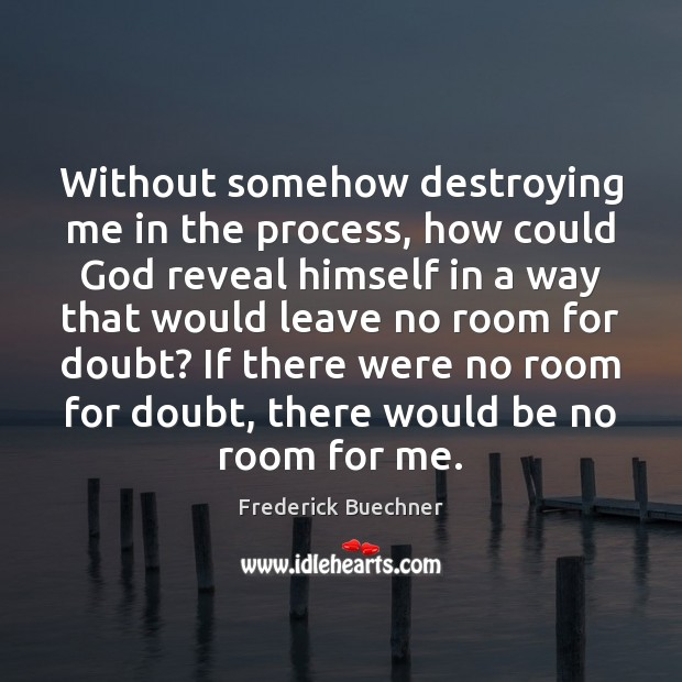 Without somehow destroying me in the process, how could God reveal himself Frederick Buechner Picture Quote