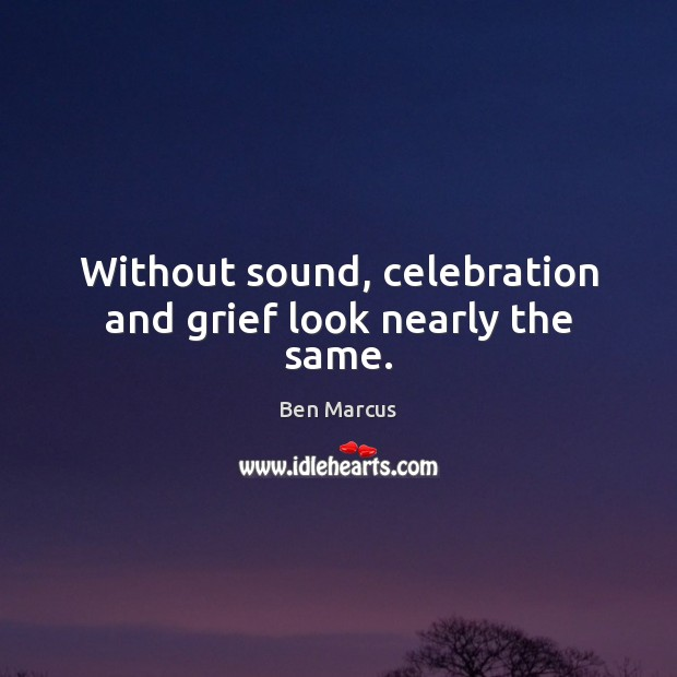 Without sound, celebration and grief look nearly the same. Ben Marcus Picture Quote
