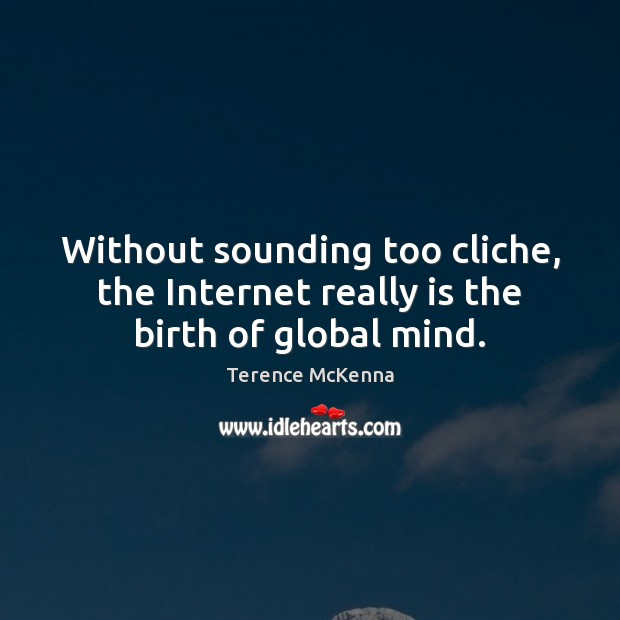Without sounding too cliche, the Internet really is the birth of global mind. Terence McKenna Picture Quote