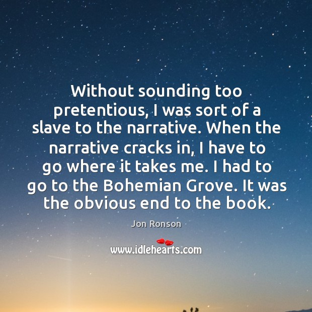 Without sounding too pretentious, I was sort of a slave to the narrative. Jon Ronson Picture Quote