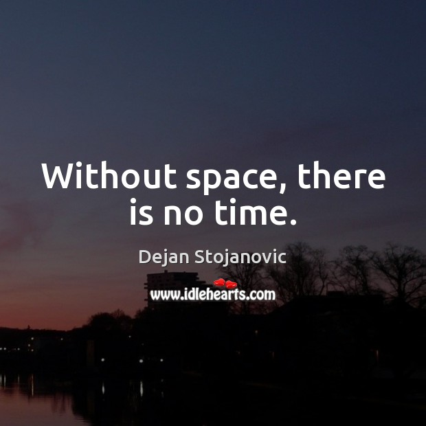 Without space, there is no time. Dejan Stojanovic Picture Quote