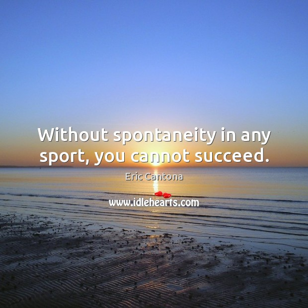 Without spontaneity in any sport, you cannot succeed. Eric Cantona Picture Quote