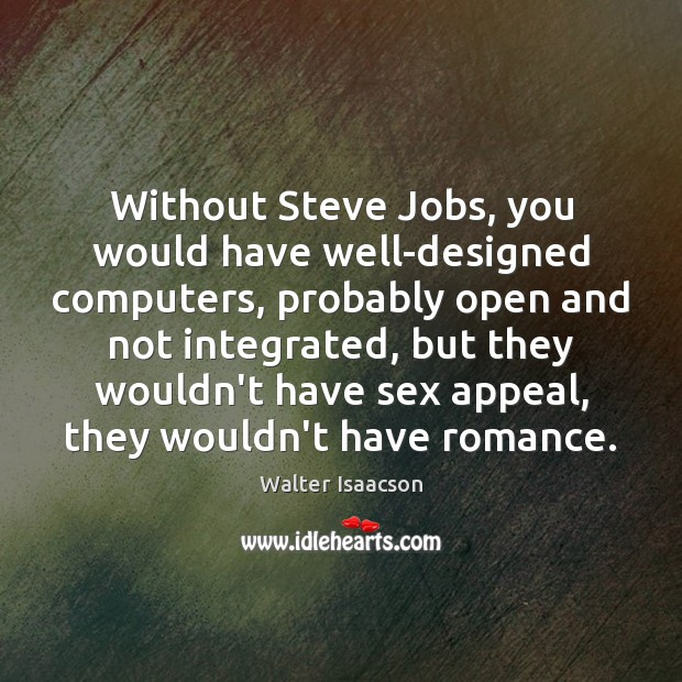Without Steve Jobs, you would have well-designed computers, probably open and not Image
