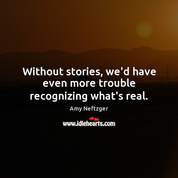 Image, Without stories, we'd have even more trouble recognizing what's real.