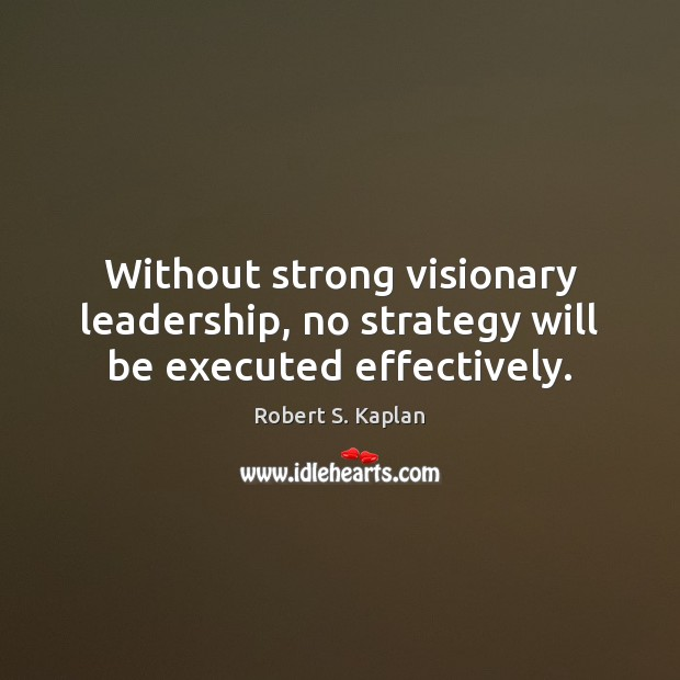 Without strong visionary leadership, no strategy will be executed effectively. Image