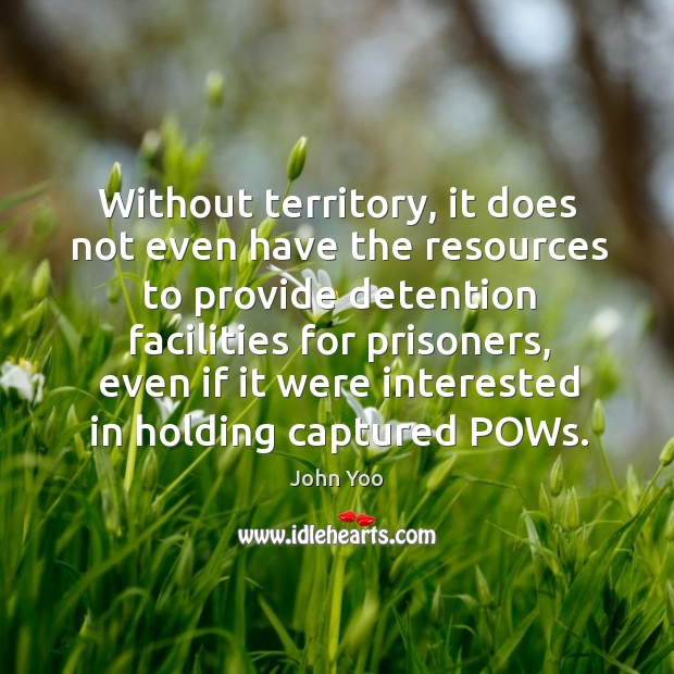 Without territory, it does not even have the resources to provide detention facilities for prisoners John Yoo Picture Quote