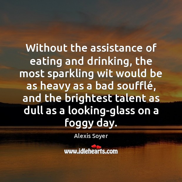 Without the assistance of eating and drinking, the most sparkling wit would Image
