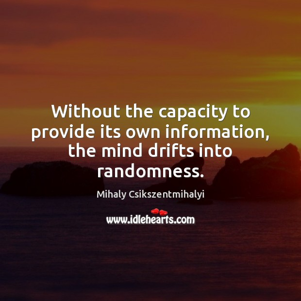 Without the capacity to provide its own information, the mind drifts into randomness. Mihaly Csikszentmihalyi Picture Quote