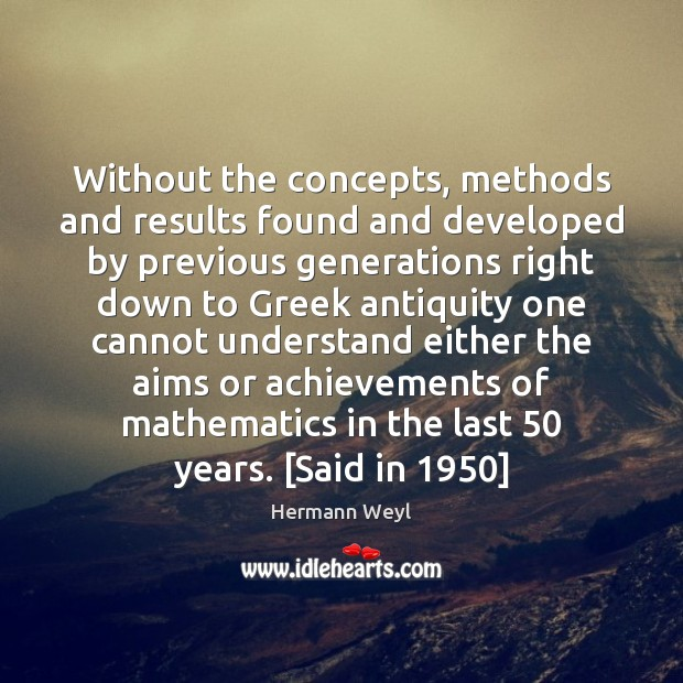 Without the concepts, methods and results found and developed by previous generations Hermann Weyl Picture Quote