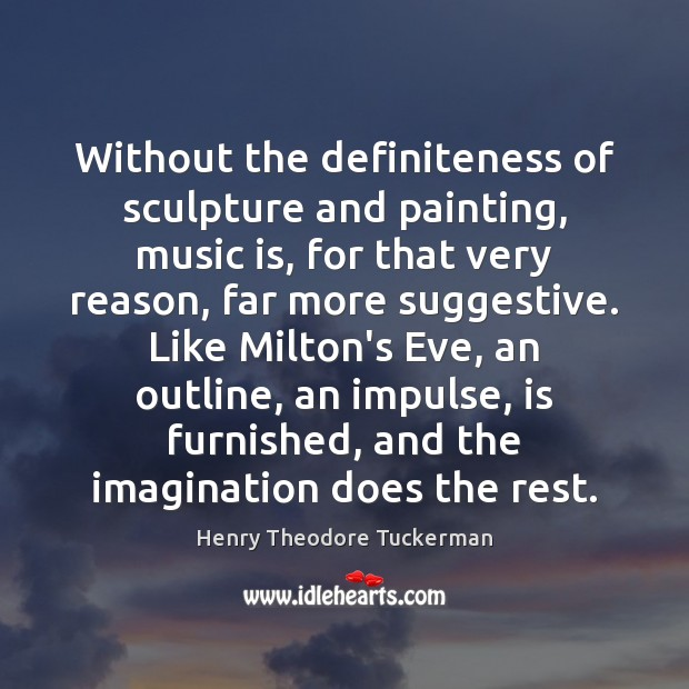 Without the definiteness of sculpture and painting, music is, for that very Henry Theodore Tuckerman Picture Quote
