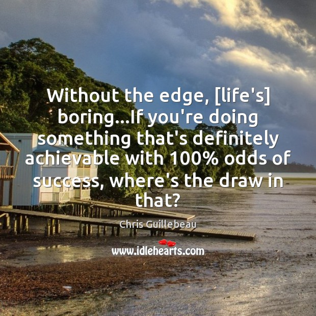 Image, Without the edge, [life's] boring…If you're doing something that's definitely achievable