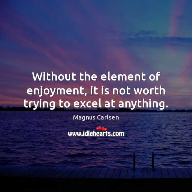 Without the element of enjoyment, it is not worth trying to excel at anything. Magnus Carlsen Picture Quote