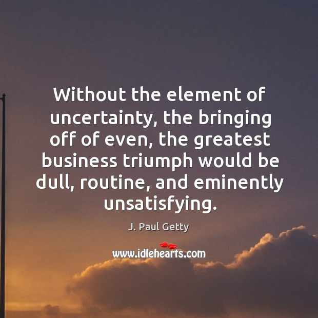 Without the element of uncertainty, the bringing off of even Image