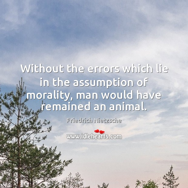 Without the errors which lie in the assumption of morality, man would Image
