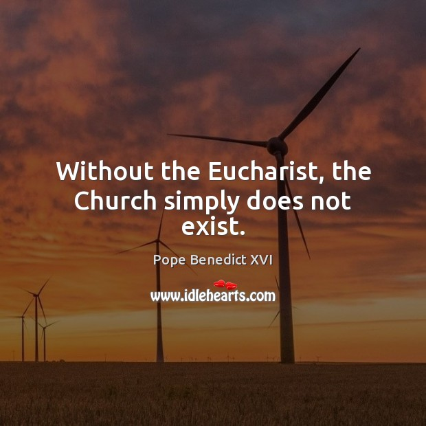 Without the Eucharist, the Church simply does not exist. Pope Benedict XVI Picture Quote