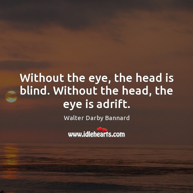 Without the eye, the head is blind. Without the head, the eye is adrift. Image
