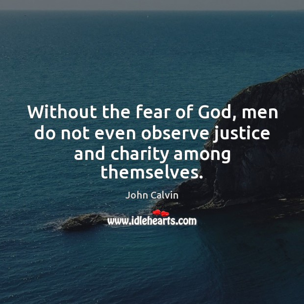 Without the fear of God, men do not even observe justice and charity among themselves. Image