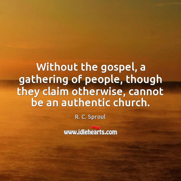 Without the gospel, a gathering of people, though they claim otherwise, cannot Image