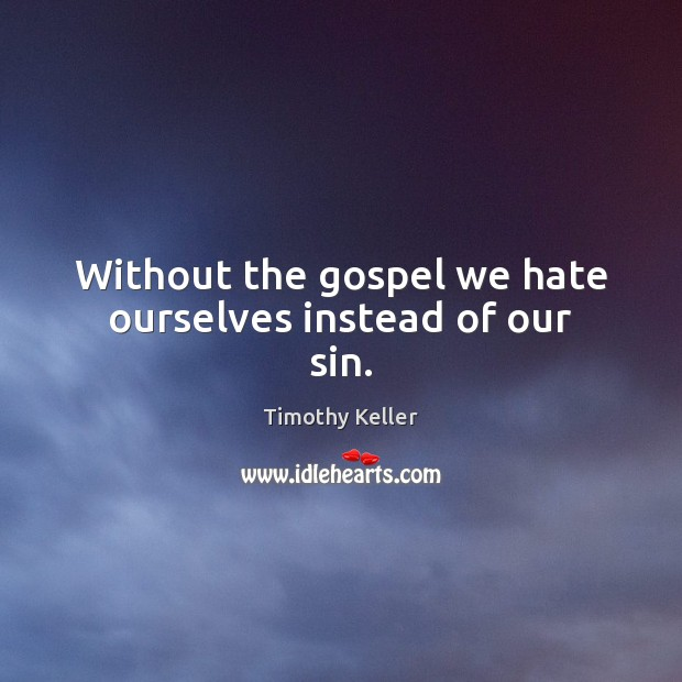 Without the gospel we hate ourselves instead of our sin. Image