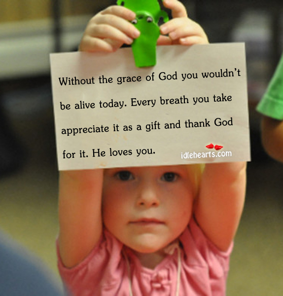 Without The Grace Of God You Wouldn't Be Alive Today…