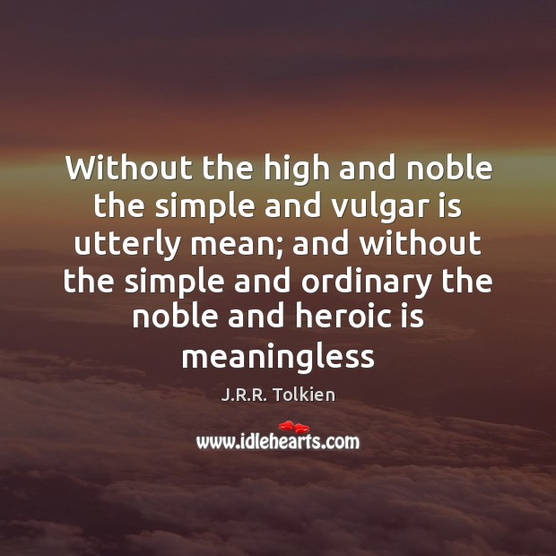 Without the high and noble the simple and vulgar is utterly mean; J.R.R. Tolkien Picture Quote