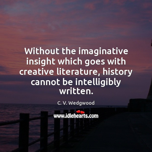Image, Without the imaginative insight which goes with creative literature, history cannot be