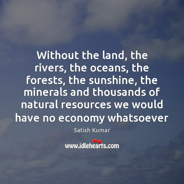 Without the land, the rivers, the oceans, the forests, the sunshine, the Satish Kumar Picture Quote