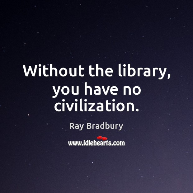 Image, Without the library, you have no civilization.
