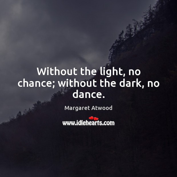 Without the light, no chance; without the dark, no dance. Image