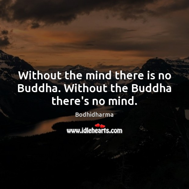 Without the mind there is no Buddha. Without the Buddha there's no mind. Image