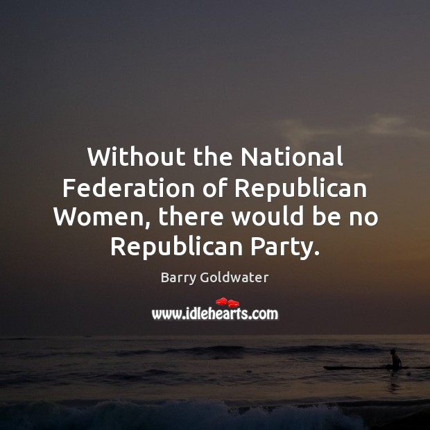 Without the National Federation of Republican Women, there would be no Republican Party. Image