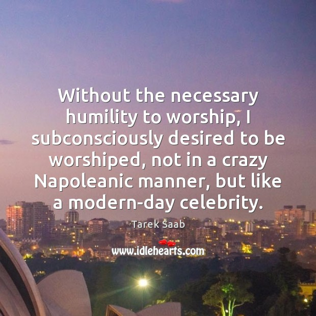 Without the necessary humility to worship, I subconsciously desired to be worshiped, Humility Quotes Image