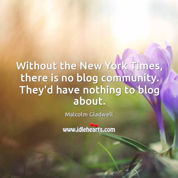 Image, Without the New York Times, there is no blog community. They'd have nothing to blog about.