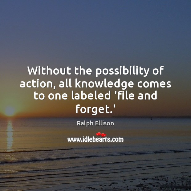 Without the possibility of action, all knowledge comes to one labeled 'file and forget.' Ralph Ellison Picture Quote