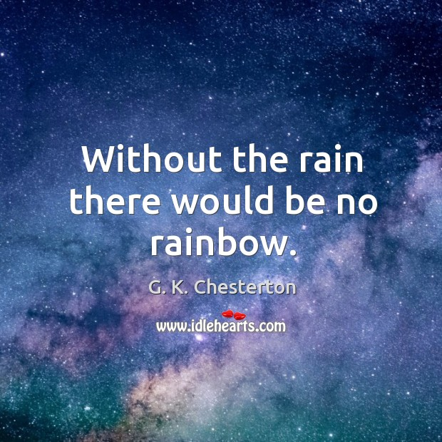 Without the rain there would be no rainbow. G. K. Chesterton Picture Quote