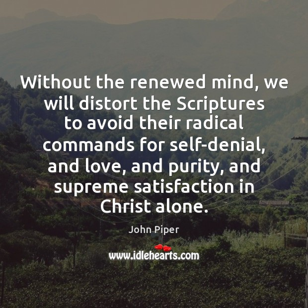 Without the renewed mind, we will distort the Scriptures to avoid their Image