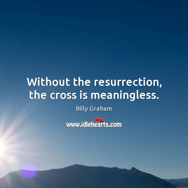 Without the resurrection, the cross is meaningless. Billy Graham Picture Quote