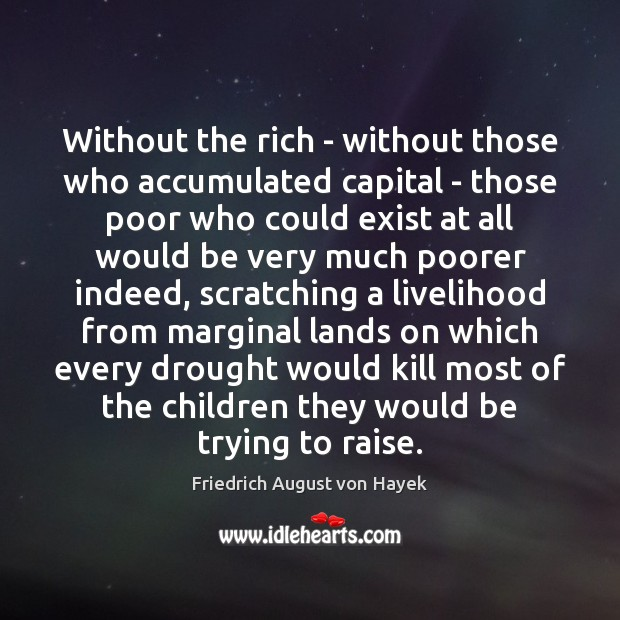 Without the rich – without those who accumulated capital – those poor Friedrich August von Hayek Picture Quote