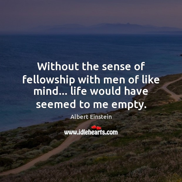 Image, Without the sense of fellowship with men of like mind… life would