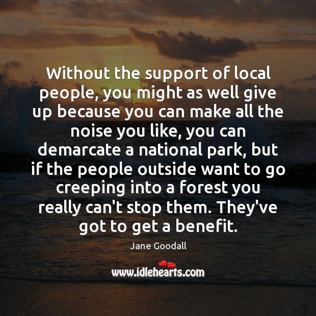 Without the support of local people, you might as well give up Jane Goodall Picture Quote