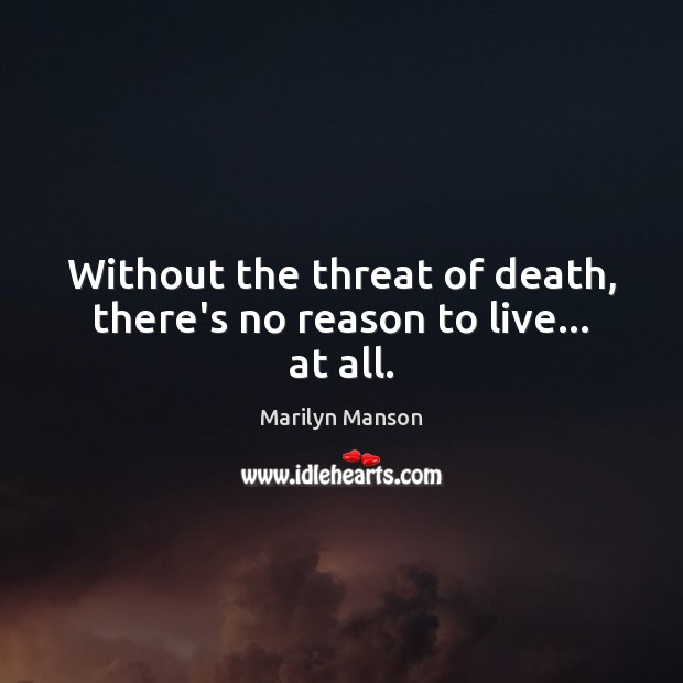 Without the threat of death, there's no reason to live… at all. Image