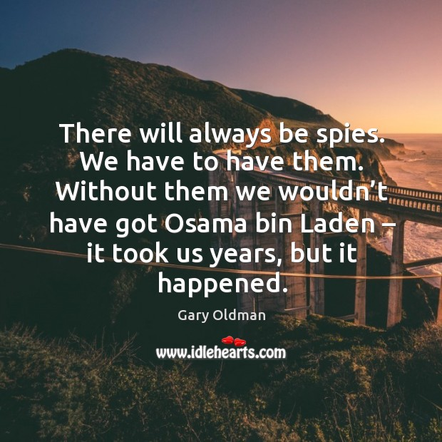 Without them we wouldn't have got osama bin laden – it took us years, but it happened. Image