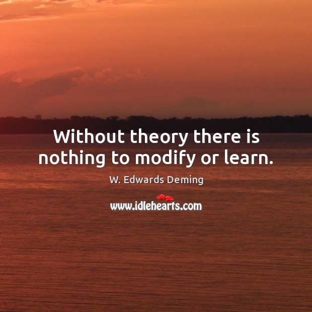 Without theory there is nothing to modify or learn. W. Edwards Deming Picture Quote